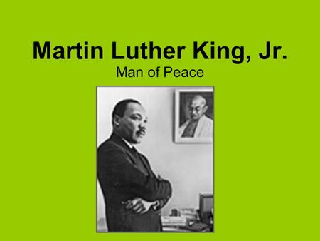 Martin Luther King, Jr. Man of Peace. Martin Luther King, Jr. was born on January 15, 1929. His parents were Martin Luther King, Sr. and Alberta Christine.