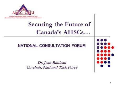 11 Securing the Future of Canada's AHSCs… NATIONAL CONSULTATION FORUM Dr. Jean Rouleau Co-chair, National Task Force.
