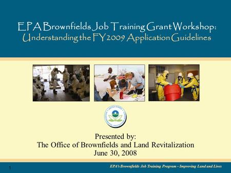 EPA's Brownfields Job Training Program - Improving Land and Lives 1 EPA Brownfields Job Training Grant Workshop: Understanding the FY2009 Application Guidelines.