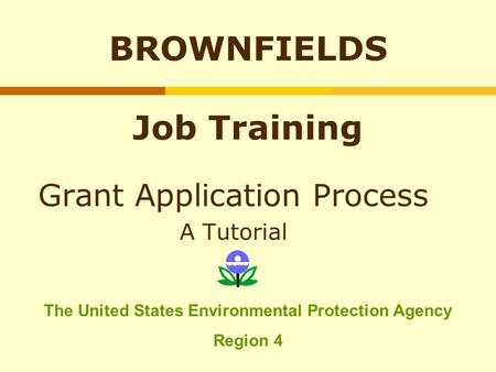 BROWNFIELDS Job Training Grant Application Process A Tutorial The United States Environmental Protection Agency Region 4.