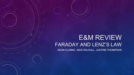 E&M REVIEW FARADAY AND LENZ'S LAW DEAN CLARKE, NICK ROJVALL, JUSTINE THOMPSON.