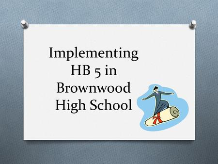 Implementing HB 5 in Brownwood High School Key Components of HB 5 O Allows greater flexibility in the Foundation High School Program (FHSP) with endorsements.