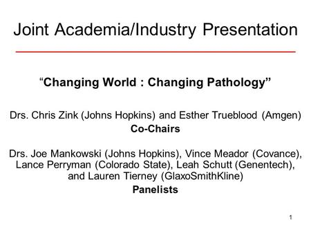 "1 Joint Academia/Industry Presentation ""Changing World : Changing Pathology"" Drs. Chris Zink (Johns Hopkins) and Esther Trueblood (Amgen) Co-Chairs Drs."