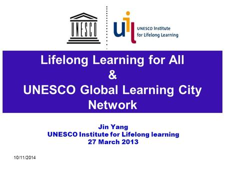 Lifelong Learning for All & UNESCO Global Learning City Network Jin Yang UNESCO Institute for Lifelong learning 27 March 2013 10/11/2014.