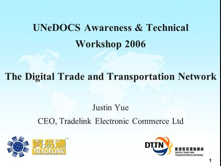1 UNeDOCS Awareness & Technical Workshop 2006 The Digital Trade and Transportation Network Justin Yue CEO, Tradelink Electronic Commerce Ltd 31 May 2005.
