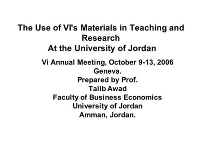 The Use of VI's Materials in Teaching and Research At the University of Jordan Vi Annual Meeting, October 9-13, 2006 Geneva. Prepared by Prof. Talib Awad.