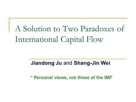 A Solution to Two Paradoxes of International Capital Flow Jiandong Ju and Shang-Jin Wei * Personal views, not those of the IMF.