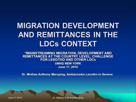 "June 17 2010 1 Dr Mothae Anthony Maruping MIGRATION DEVELOPMENT AND REMITTANCES IN THE LDCs CONTEXT ""MAINSTREAMING MIGRATION, DEVELOPMENT AND REMITTANCES."