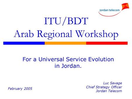 ITU/BDT Arab Regional Workshop For a Universal Service Evolution in Jordan. Luc Savage Chief Strategy Officer Jordan Telecom February 2005.