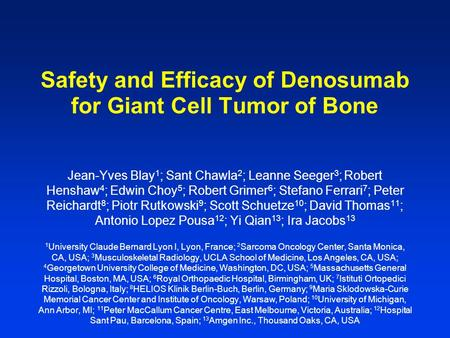 Safety and Efficacy of Denosumab for Giant Cell Tumor of Bone Jean-Yves Blay 1 ; Sant Chawla 2 ; Leanne Seeger 3 ; Robert Henshaw 4 ; Edwin Choy 5 ; Robert.