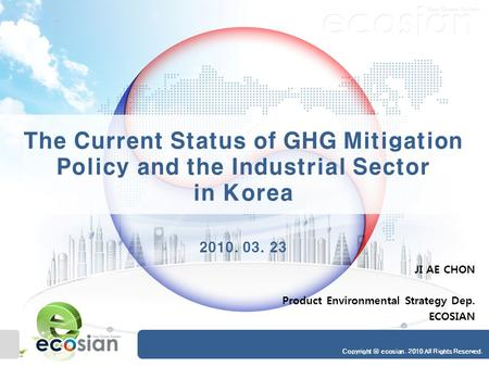 Copyright ⓒ ecosian. 2010 All Rights Reserved. The Current Status of GHG Mitigation Policy and the Industrial Sector in Korea 2010. 03. 23 JI AE CHON Product.