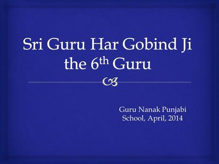 Guru Nanak Punjabi School, April, 2014.   Guru Har Gobind Ji was born in the village Guru Ki Wadali (district Amritsar) on 9th June, 1595.  He was.