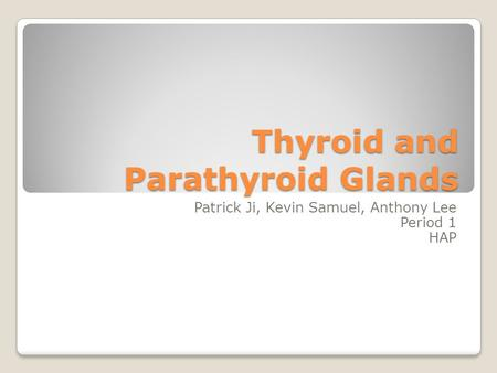 Thyroid and Parathyroid Glands Patrick Ji, Kevin Samuel, Anthony Lee Period 1 HAP.