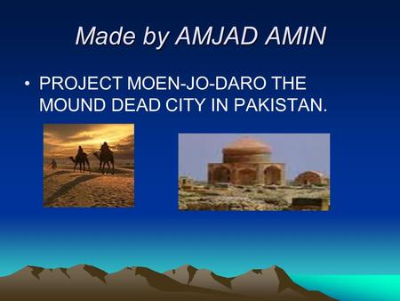 Made by AMJAD AMIN PROJECT MOEN-JO-DARO THE MOUND DEAD CITY IN PAKISTAN.