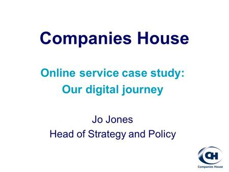 Companies House Online service case study: Our digital journey Jo Jones Head of Strategy and Policy.