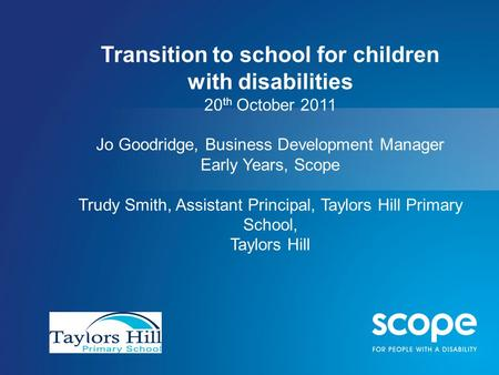 Transition to school for children with disabilities 20 th October 2011 Jo Goodridge, Business Development Manager Early Years, Scope Trudy Smith, Assistant.