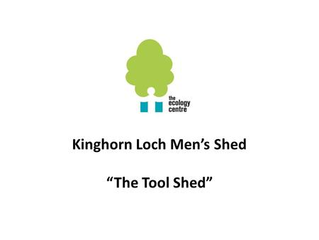 "Kinghorn Loch Men's Shed ""The Tool Shed"". Why we started a Men's Shed To give older men more choice of meaningful activities after retirement To develop."
