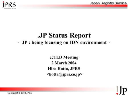Japan Registry Service Copyright © 2004 JPRS.JP Status Report - JP : being focusing on IDN environment - ccTLD Meeting 2 March 2004 Hiro Hotta, JPRS.
