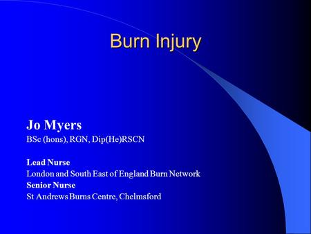 Burn Injury Jo Myers BSc (hons), RGN, Dip(He)RSCN Lead Nurse London and South East of England Burn Network Senior Nurse St Andrews Burns Centre, Chelmsford.