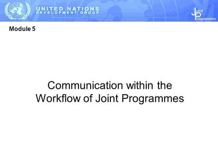 J P rogrammes oint Module 5 Communication within the Workflow of Joint Programmes.