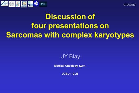 CTOS 2013 Discussion of four presentations on Sarcomas with complex karyotypes Medical Oncology, Lyon UCBL1- CLB JY Blay.
