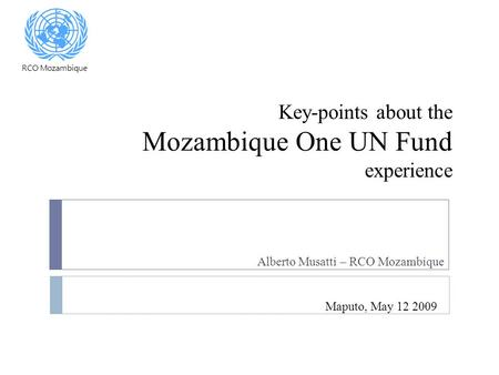 Key-points about the Mozambique One UN Fund experience Alberto Musatti – RCO Mozambique Maputo, May 12 2009 RCO Mozambique.