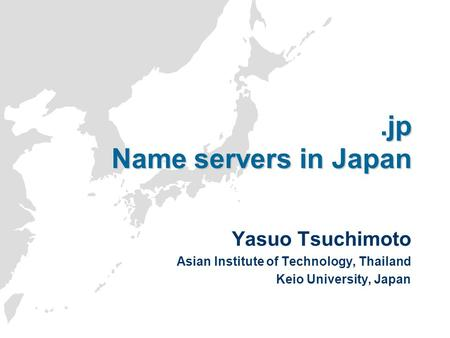.jp Name servers in Japan Yasuo Tsuchimoto Asian Institute of Technology, Thailand Keio University, Japan.
