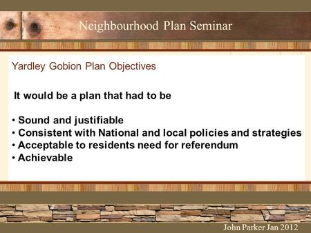Neighbourhood Plan Seminar Yardley Gobion Plan Objectives It would be a plan that had to be Sound and justifiable Consistent with National and local policies.