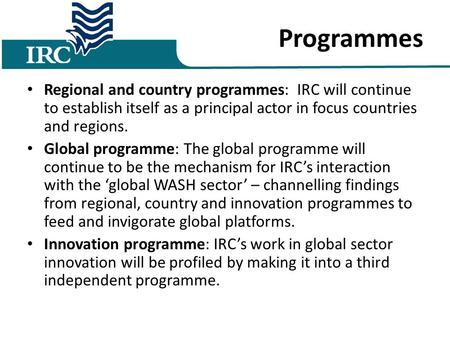 Programmes Regional and country programmes: IRC will continue to establish itself as a principal actor in focus countries and regions. Global programme: