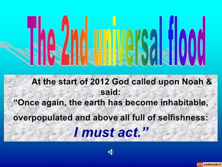 " At the start of 2012 God called upon Noah & said: ""Once again, the earth has become inhabitable, overpopulated and above all full of selfishness: I."