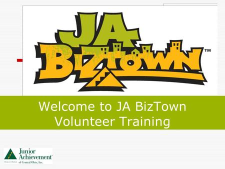 Welcome to JA BizTown Volunteer Training. 2 Volunteer Training Goals By the end of this training, you will understand: the JA BizTown program overview.