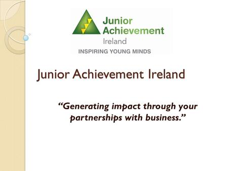 "Junior Achievement Ireland ""Generating impact through your partnerships with business."""
