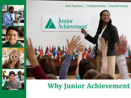 Why Junior Achievement. About Junior Achievement Teaches K-12 students the basics of business and life skills by partnering with local companies and their.