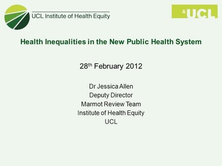 Health Inequalities in the New Public Health System 28 th February 2012 Dr Jessica Allen Deputy Director Marmot Review Team Institute of Health Equity.