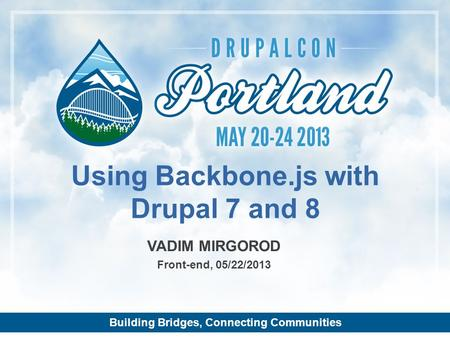 Building Bridges, Connecting Communities VADIM MIRGOROD Front-end, 05/22/2013 Using Backbone.js with Drupal 7 and 8.