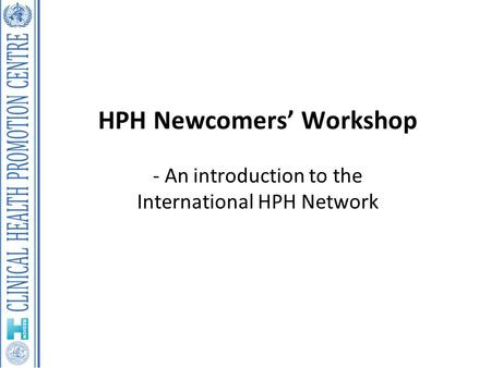 HPH Newcomers' Workshop - An introduction to the International HPH Network.