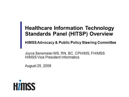 Joyce Sensmeier MS, RN, BC, CPHIMS, FHIMSS HIMSS Vice President Informatics August 25, 2006 Healthcare Information Technology Standards Panel (HITSP) Overview.