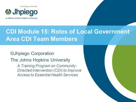 CDI Module 15: Roles of Local Government Area CDI Team Members ©Jhpiego Corporation The Johns Hopkins University A Training Program on Community- Directed.