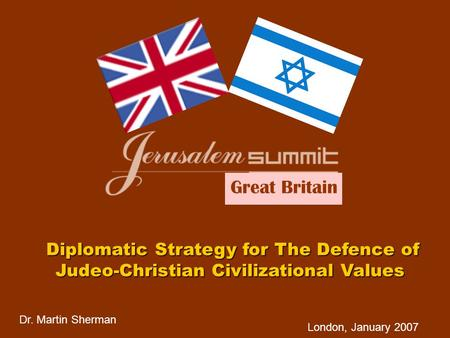 Dr. Martin Sherman London, January 2007 Diplomatic Strategy for The Defence of Judeo-Christian Civilizational Values Great Britain.