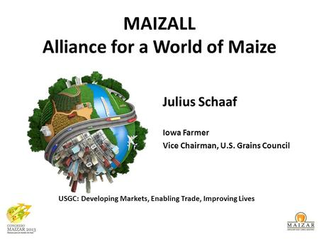 MAIZALL Alliance for a World of Maize Julius Schaaf Iowa Farmer Vice Chairman, U.S. Grains Council USGC: Developing Markets, Enabling Trade, Improving.