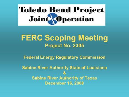 FERC Scoping Meeting Project No. 2305 Federal Energy Regulatory Commission Sabine River Authority State of Louisiana & Sabine River Authority of Texas.