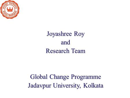 Joyashree Roy and Research Team Global Change Programme Jadavpur University, Kolkata.