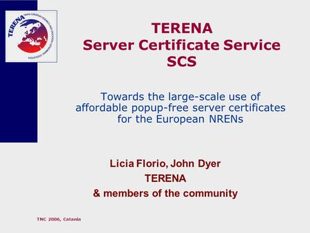 TNC 2006, Catania TERENA Server Certificate Service SCS Towards the large-scale use of affordable popup-free server certificates for the European NRENs.