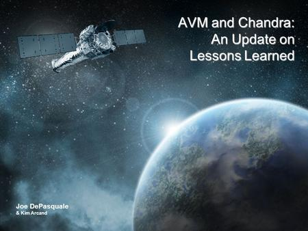 CHANDRA X-RAY OBSERVATORY The Universe in a Whole New Light Joe DePasquale & Kim Arcand AVM and Chandra: An Update on Lessons Learned.