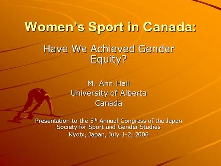 Women's Sport in Canada: Have We Achieved Gender Equity? M. Ann Hall University of Alberta Canada Presentation to the 5 th Annual Congress of the Japan.