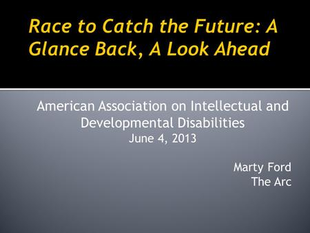 American Association on Intellectual and Developmental Disabilities June 4, 2013 Marty Ford The Arc.