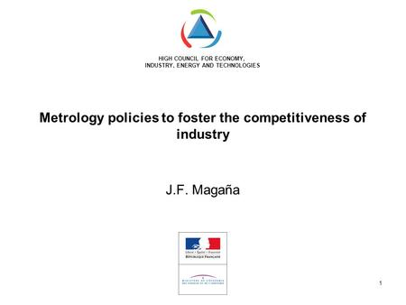 HIGH COUNCIL FOR ECONOMY, INDUSTRY, ENERGY AND TECHNOLOGIES 1 Metrology policies to foster the competitiveness of industry J.F. Magaña.