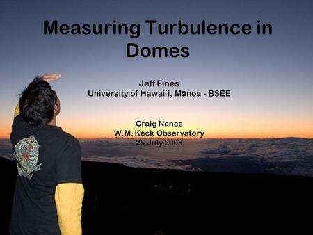 Measuring Turbulence in Domes Jeff Fines University of Hawai'i, Manoa - BSEE Craig Nance W.M. Keck Observatory 25 July 2008.
