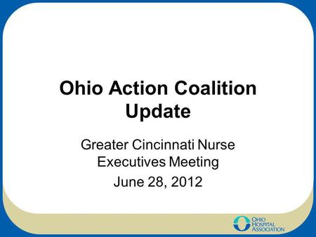 Ohio Action Coalition Update Greater Cincinnati Nurse Executives Meeting June 28, 2012.
