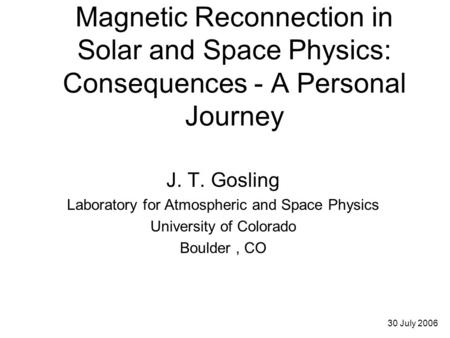 Magnetic Reconnection in Solar and Space Physics: Consequences - A Personal Journey J. T. Gosling Laboratory for Atmospheric and Space Physics University.